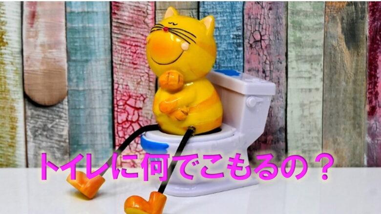 トイレにこもるのはなぜ?