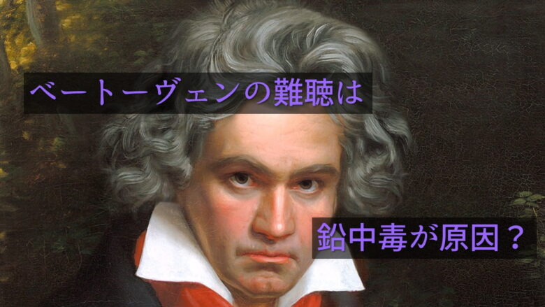 ベートーヴェンが難聴だったのは鉛中毒が原因か?